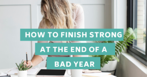How to Finish Strong At The End of a Bad Year