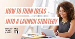 How to Turn Your Ideas into a Launch Strategy without Overwhelm